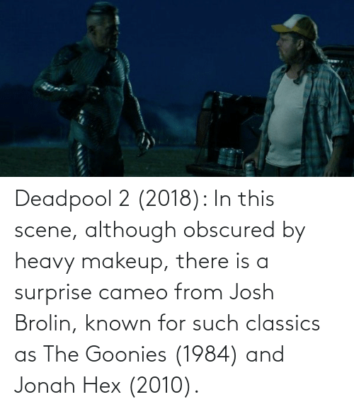 Deadpool: Deadpool 2 (2018): In this scene, although obscured by heavy makeup, there is a surprise cameo from Josh Brolin, known for such classics as The Goonies (1984) and Jonah Hex (2010).