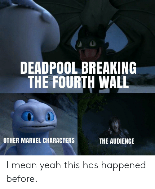 Deadpool: DEADPOOL BREAKING  THE FOURTH WALL  OTHER MARVEL CHARACTERS  THE AUDIENCE I mean yeah this has happened before.