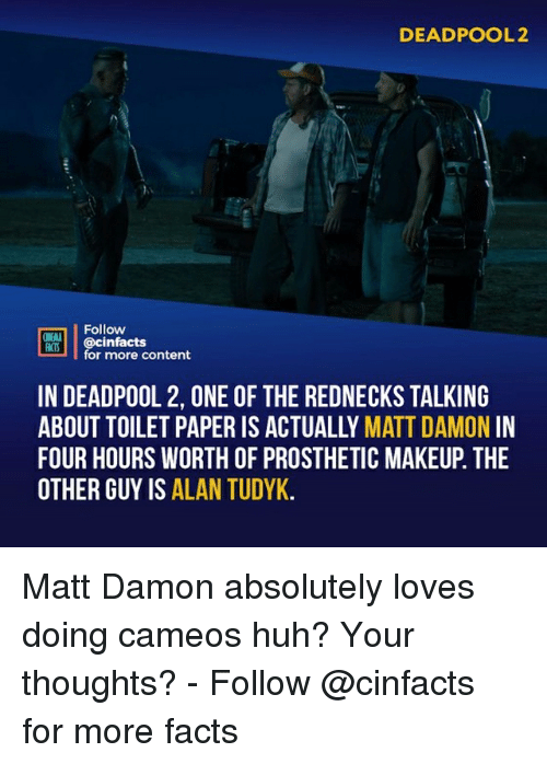 Matt Damon: DEADPOOL2  Follow  ONENA  ocinfactsontont  for more content  IN DEADPOOL 2, ONE OF THE REDNECKS TALKING  ABOUT TOILET PAPER IS ACTUALLY MATT DAMON IN  FOUR HOURS WORTH OF PROSTHETIC MAKEUP. THE  OTHER GUY IS ALAN TUDYK Matt Damon absolutely loves doing cameos huh? Your thoughts?⠀ -⠀ Follow @cinfacts for more facts