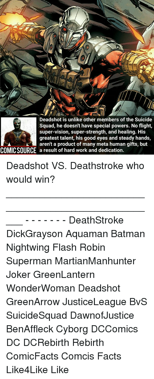 hard work and dedication: Deadshot is unlike other members of the S  Squad, he doesnt have special powers. No flight,  super-vision, super-strength, and healing. His  greatest talent, his good eyes and steady hands,  A aren't a product of many meta human gifts, but  COMICSOURCE a result of hard work and dedication Deadshot VS. Deathstroke who would win? _____________________________________________________ - - - - - - - DeathStroke DickGrayson Aquaman Batman Nightwing Flash Robin Superman MartianManhunter Joker GreenLantern WonderWoman Deadshot GreenArrow JusticeLeague BvS SuicideSquad DawnofJustice BenAffleck Cyborg DCComics DC DCRebirth Rebirth ComicFacts Comcis Facts Like4Like Like