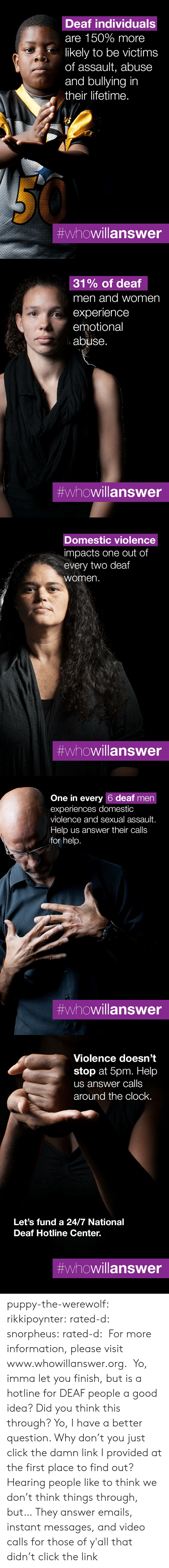 assault: Deaf individuals  are 150% more  likely to be victims  of assault, abuse  and bullying in  their lifetime.  #whowillanswer   31% of deaf  men and women  experience  emotional  abuse.  #whowillanswer   Domestic violence  impacts one out of  every two deaf  women.  #whowillanswer   One in every 6 deaf men  experiences domestic  violence and sexual assault.  Help us answer their calls  for help.  #whowillanswer   Violence doesn't  stop at 5pm. Help  us answer calls  around the clock.  Let's fund a 24/7 National  Deaf Hotline Center.  puppy-the-werewolf: rikkipoynter:  rated-d:  snorpheus:  rated-d:   For more information, please visit www.whowillanswer.org.   Yo, imma let you finish, but is a hotline for DEAF people a good idea? Did you think this through?  Yo, I have a better question. Why don't you just click the damn link I provided at the first place to find out?     Hearing people like to think we don't think things through, but…   They answer emails, instant messages, and video calls for those of y'all that didn't click the link