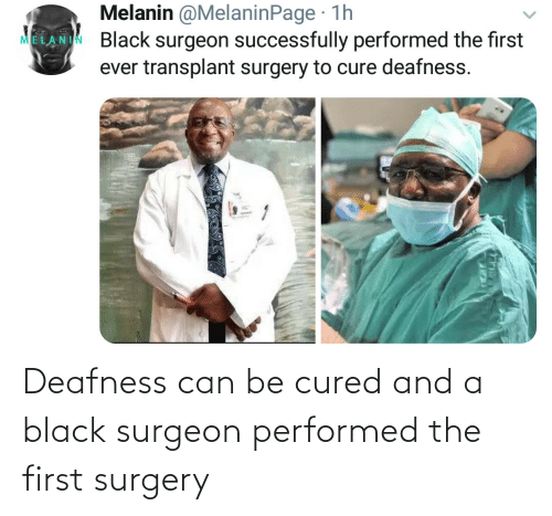 can: Deafness can be cured and a black surgeon performed the first surgery