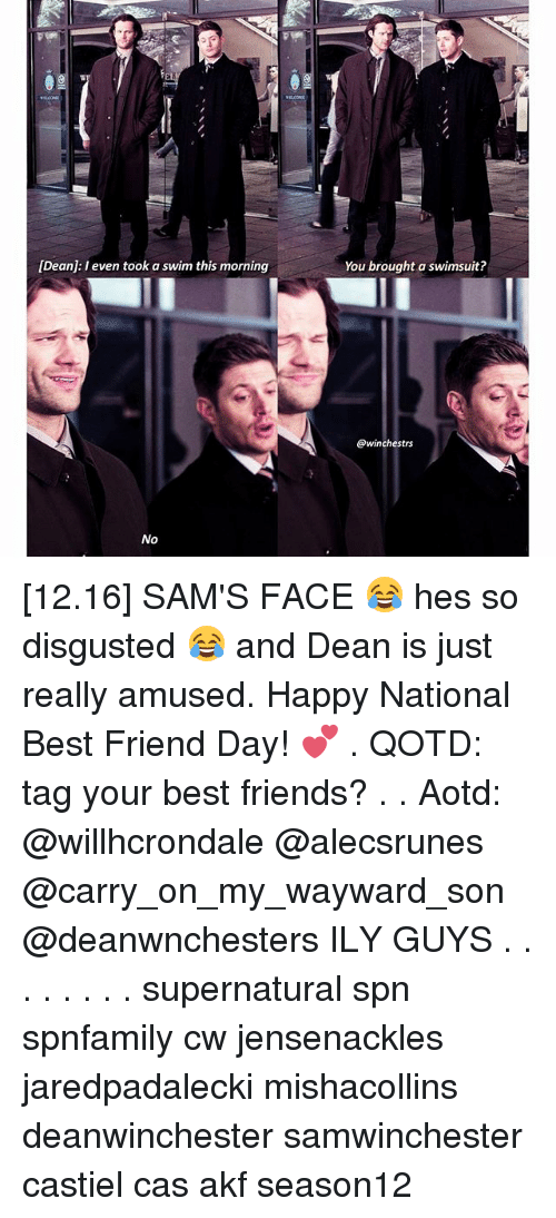 national best friend day: [Dean: I even took a swim this morning  No  You brought a swimsuit?  @winchestrs [12.16] SAM'S FACE 😂 hes so disgusted 😂 and Dean is just really amused. Happy National Best Friend Day! 💕 . QOTD: tag your best friends? . . Aotd: @willhcrondale @alecsrunes @carry_on_my_wayward_son @deanwnchesters ILY GUYS . . . . . . . . supernatural spn spnfamily cw jensenackles jaredpadalecki mishacollins deanwinchester samwinchester castiel cas akf season12
