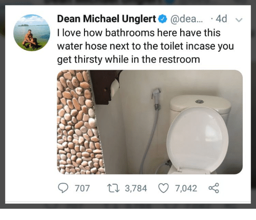 dea: Dean Michael Unglert@dea. .4d  I love how bathrooms here have this  water hose next to the toilet incase yoiu  get thirsty while in the restroom  707 t 3,784 7,042