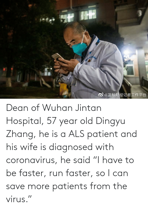 """als: Dean of Wuhan Jintan Hospital, 57 year old Dingyu Zhang, he is a ALS patient and his wife is diagnosed with coronavirus, he said """"I have to be faster, run faster, so I can save more patients from the virus."""""""