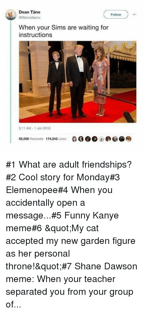 "Kanye Meme: Dean Tane  Follow  Maccadaynu  When your Sims are waiting for  instructions  5:11 AM-1 Jan 2018  55,558 Retweets  174,242 Likes  OQO@边@奉 #1 What are adult friendships?#2 Cool story for Monday#3 Elemenopee#4 When you accidentally open a message...#5 Funny Kanye meme#6 ""My cat accepted my new garden figure as her personal throne!""#7 Shane Dawson meme: When your teacher separated you from your group of..."
