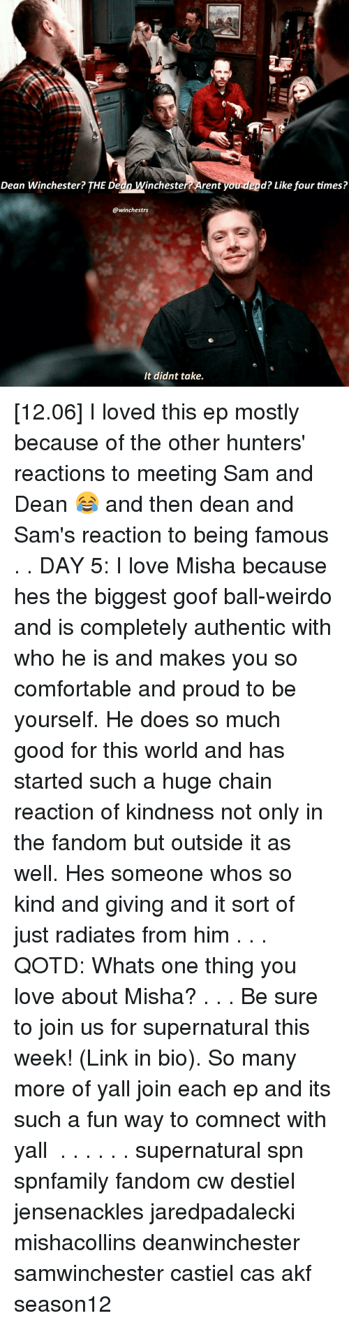 goof: Dean Winchester? THE Dedn inchester rent you dead? Like four times?  @winchestrs  It didnt take. [12.06] I loved this ep mostly because of the other hunters' reactions to meeting Sam and Dean 😂 and then dean and Sam's reaction to being famous . . DAY 5: I love Misha because hes the biggest goof ball-weirdo and is completely authentic with who he is and makes you so comfortable and proud to be yourself. He does so much good for this world and has started such a huge chain reaction of kindness not only in the fandom but outside it as well. Hes someone whos so kind and giving and it sort of just radiates from him . . . QOTD: Whats one thing you love about Misha? . . . Be sure to join us for supernatural this week! (Link in bio). So many more of yall join each ep and its such a fun way to comnect with yall ♡ . . . . . . supernatural spn spnfamily fandom cw destiel jensenackles jaredpadalecki mishacollins deanwinchester samwinchester castiel cas akf season12