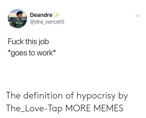 Hypocrisy: Deandre  @dre_vercetti  Fuck this job  *goes to work* The definition of hypocrisy by The_Love-Tap MORE MEMES