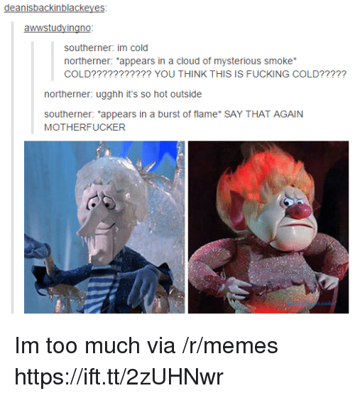 "Fucking, Memes, and Too Much: deanisbackinblackeyes  southerner: im cold  northerner: ""appears in a cloud of mysterious smoke  COLD??????????? YOU THINK THIS IS FUCKING COLD?????  northerner: ugghh it's so hot outside  southerner: *appears in a burst of flame* SAY THAT AGAIN  MOTHERFUCKER Im too much via /r/memes https://ift.tt/2zUHNwr"