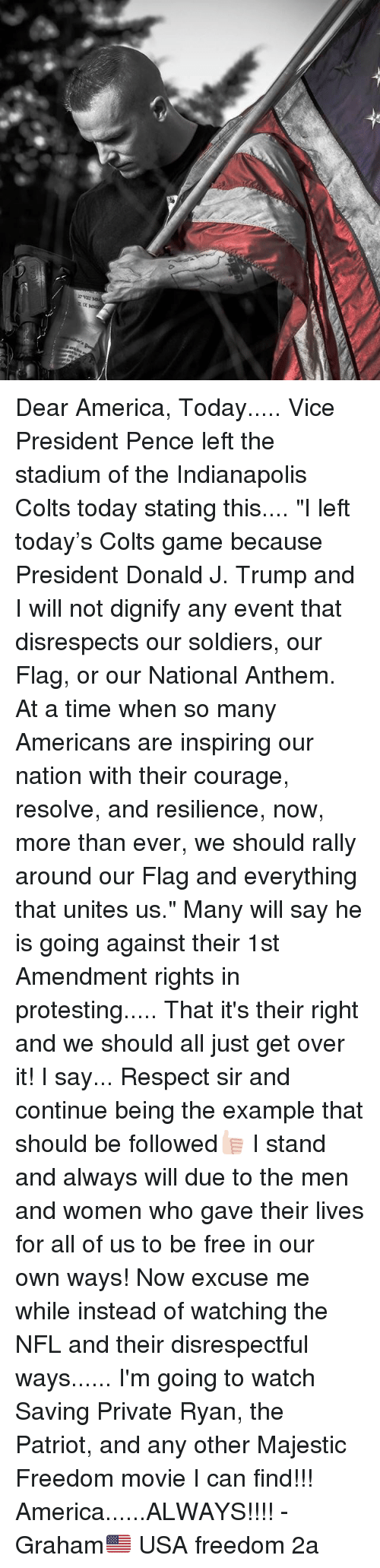 "Indianapolis Colts: Dear America, Today..... Vice President Pence left the stadium of the Indianapolis Colts today stating this.... ""I left today's Colts game because President Donald J. Trump and I will not dignify any event that disrespects our soldiers, our Flag, or our National Anthem. At a time when so many Americans are inspiring our nation with their courage, resolve, and resilience, now, more than ever, we should rally around our Flag and everything that unites us."" Many will say he is going against their 1st Amendment rights in protesting..... That it's their right and we should all just get over it! I say... Respect sir and continue being the example that should be followed👍🏻 I stand and always will due to the men and women who gave their lives for all of us to be free in our own ways! Now excuse me while instead of watching the NFL and their disrespectful ways...... I'm going to watch Saving Private Ryan, the Patriot, and any other Majestic Freedom movie I can find!!! America......ALWAYS!!!! -Graham🇺🇸 USA freedom 2a"