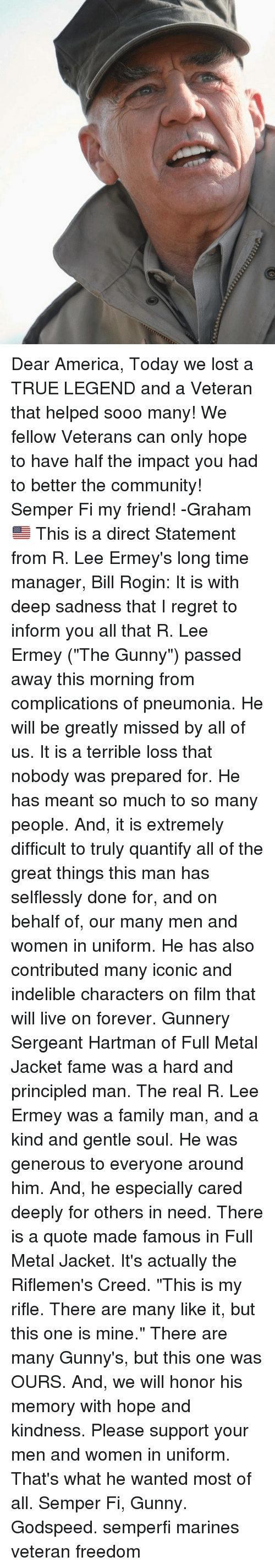 """gunny: Dear America, Today we lost a TRUE LEGEND and a Veteran that helped sooo many! We fellow Veterans can only hope to have half the impact you had to better the community! Semper Fi my friend! -Graham🇺🇸 This is a direct Statement from R. Lee Ermey's long time manager, Bill Rogin: It is with deep sadness that I regret to inform you all that R. Lee Ermey (""""The Gunny"""") passed away this morning from complications of pneumonia. He will be greatly missed by all of us. It is a terrible loss that nobody was prepared for. He has meant so much to so many people. And, it is extremely difficult to truly quantify all of the great things this man has selflessly done for, and on behalf of, our many men and women in uniform. He has also contributed many iconic and indelible characters on film that will live on forever. Gunnery Sergeant Hartman of Full Metal Jacket fame was a hard and principled man. The real R. Lee Ermey was a family man, and a kind and gentle soul. He was generous to everyone around him. And, he especially cared deeply for others in need. There is a quote made famous in Full Metal Jacket. It's actually the Riflemen's Creed. """"This is my rifle. There are many like it, but this one is mine."""" There are many Gunny's, but this one was OURS. And, we will honor his memory with hope and kindness. Please support your men and women in uniform. That's what he wanted most of all. Semper Fi, Gunny. Godspeed. semperfi marines veteran freedom"""