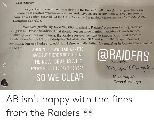 camp: Dear Antonio:  As you know, you did not participate in the Raiders' walk through on August 22. Your  absence from practice was unexcused. Accordingly, you are hereby fined $13,950 pursuant to  Article 42, Section 1 (a)(viii) of the NFL Collective Bargaining Agreement and the Raiders' Club  Discipline Schedule.  You were previously fined $40,000 for missing Raiders' preseason training camp on  August 18. Please be advised that should you continue to miss mandatory team activities,  including practices and games, the Raiders reserve the right to impose additional remedies  available under the Club's Discipline Schedule, the CBA and your NFL Player Contract,  including, but not limited to, additional fines and discipline for engaging in Conduct Detrimental  to the Club.  WHEN YOUR OWN TEAM WANT TO  @RAIDERS  HATE BUT THERE'S NO STOPPING  ME NOW DEVIL IS A LIE.  Sincerely,  EVERYONE GOT TO PAY THIS YEAR  SO WE CLEAR  Mike Mayock  General Manager  20s AB isn't happy with the fines from the Raiders 👀
