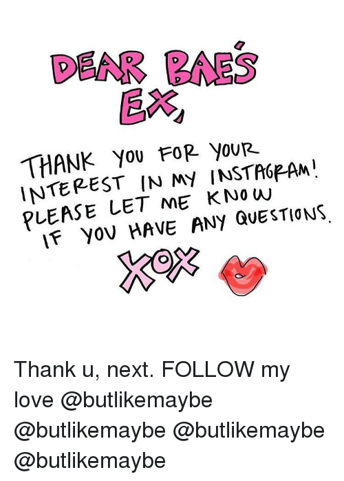 Baes: DEAR BAES  EX  THANK You FOR youR.  INTEREST IN MY INSTA6PAM  PLEASE LET ME K No w  IF yov HAVE ANY QUESTIONS Thank u, next. FOLLOW my love @butlikemaybe @butlikemaybe @butlikemaybe @butlikemaybe