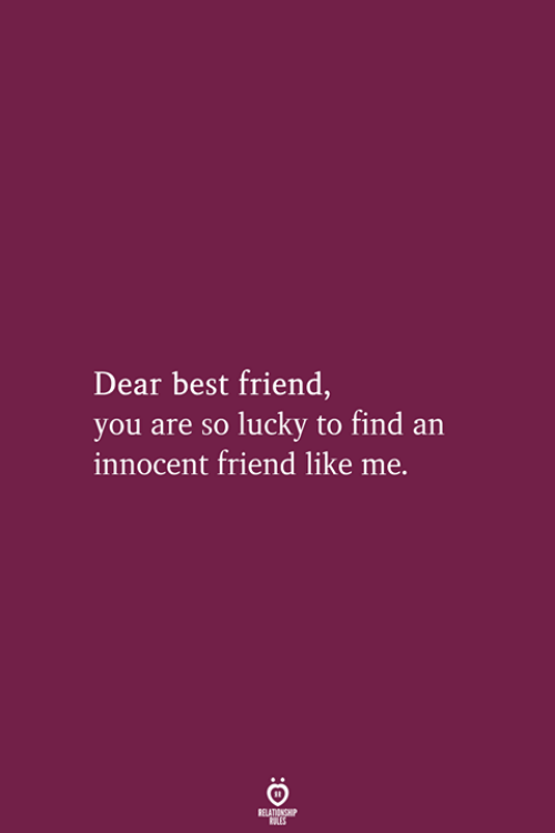 Best Friend, Best, and Friend: Dear best friend,  you are so lucky to find an  innocent friend like me.  RELATIONSHIP  LES