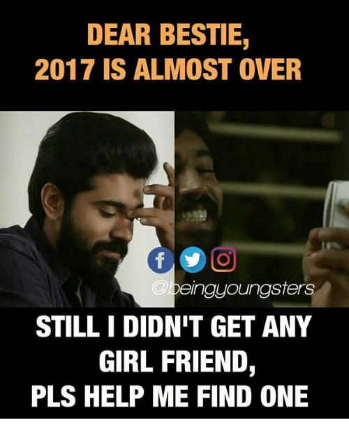 Pls Help: DEAR BESTIE,  2017 IS ALMOST OVER  @b  eingyoungsters  STILL I DIDN'T GET ANY  GIRL FRIEND,  PLS HELP ME FIND ONE
