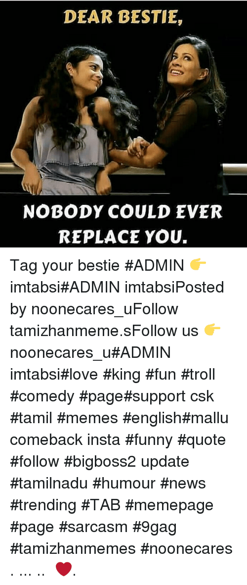 9gag, Funny, and Love: DEAR BESTIE,  NOBODY COULD EVER  REPLACE YOU. Tag your bestie #ADMIN 👉 imtabsi#ADMIN imtabsiPosted by noonecares_uFollow tamizhanmeme.sFollow us 👉 noonecares_u#ADMIN imtabsi#love #king #fun #troll #comedy #page#support csk #tamil #memes #english#mallu comeback insta #funny #quote #follow #bigboss2 update #tamilnadu #humour #news #trending #TAB #memepage #page #sarcasm #9gag #tamizhanmemes #noonecares ○. ... .. ‎❤️.