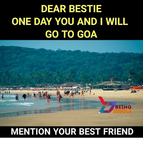 dears: DEAR BESTIE  ONE DAY YOU AND I WILL  GO TO GOA  BEING  SINGLE  MENTION YOUR BEST FRIEND