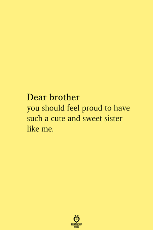 Cute, Proud, and Brother: Dear brother  you should feel proud to have  such a cute and sweet sister  like me  RELATIONSHIP  ES