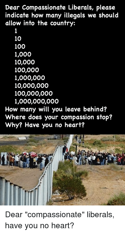 Anaconda, Heart, and Compassion: Dear Compassionate Liberals, please  indicate how many illegals we should  allow into the country:  10  100  1,000  10,000  100,000  1,000,000  10,000,000  100,000,000  1,000,000,000  How many will you leave behind?  Where does your compassion stop?  Why? Have you no heart?