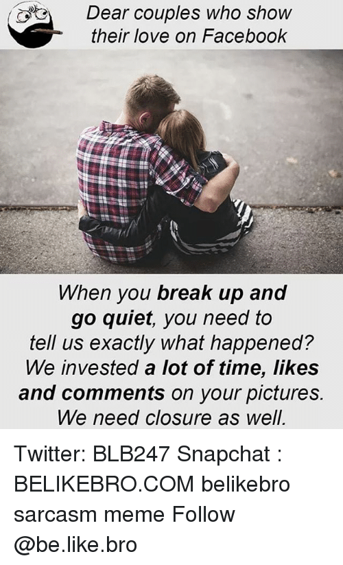 Quiet You: Dear couples who show  their love on Facebook  hen you break up and  go quiet, you need to  tell us exactly what happened?  We invested a lot of time, likes  and comments on your pictures.  We need closure as well Twitter: BLB247 Snapchat : BELIKEBRO.COM belikebro sarcasm meme Follow @be.like.bro