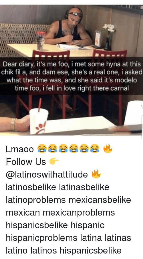 Latinos, Love, and Memes: Dear diary, it's me foo, i met some hyna at this  chik fil a, and dam ese, she's a real one, i asked  what the time was, and she said it's modelo  time foo, i fell in love right there carnal Lmaoo 😂😂😂😂😂😂 🔥 Follow Us 👉 @latinoswithattitude 🔥 latinosbelike latinasbelike latinoproblems mexicansbelike mexican mexicanproblems hispanicsbelike hispanic hispanicproblems latina latinas latino latinos hispanicsbelike