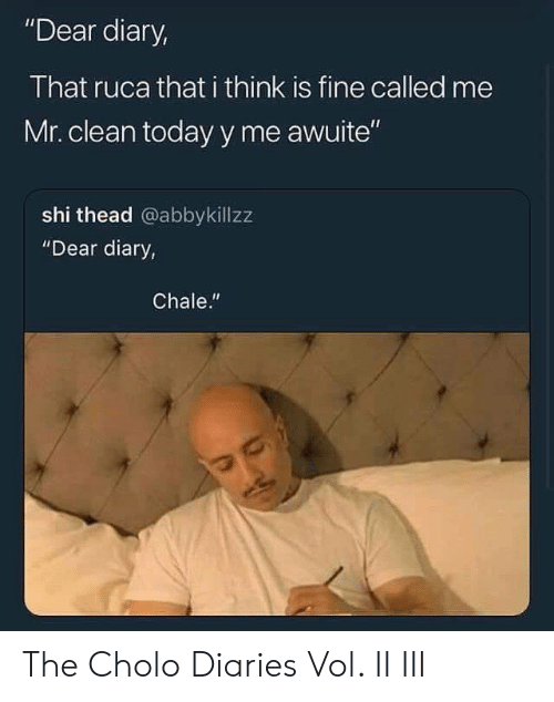 "Cholo, Today, and Amp: ""Dear diary,  That ruca that i think is fine called me  Mr. clean today y me awuite""  shi thead @abbykillzz  ""Dear diary,  Chale"" The Cholo Diaries Vol. II  III"