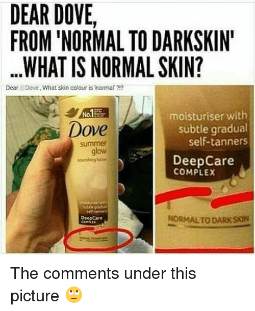 Darkskins: DEAR DOVE,  FROM 'NORMAL TO DARKSKIN  .WHAT IS NORMAL SKIN?  Dear Dove What skin colour is normal ?1?  No.  moisturiser with  Dove  subtle gradual  self-tanners  summer  glow  glow  DeepCare  COMPLEX  DeepCare  NORMALTO DARK SKIN The comments under this picture 🙄
