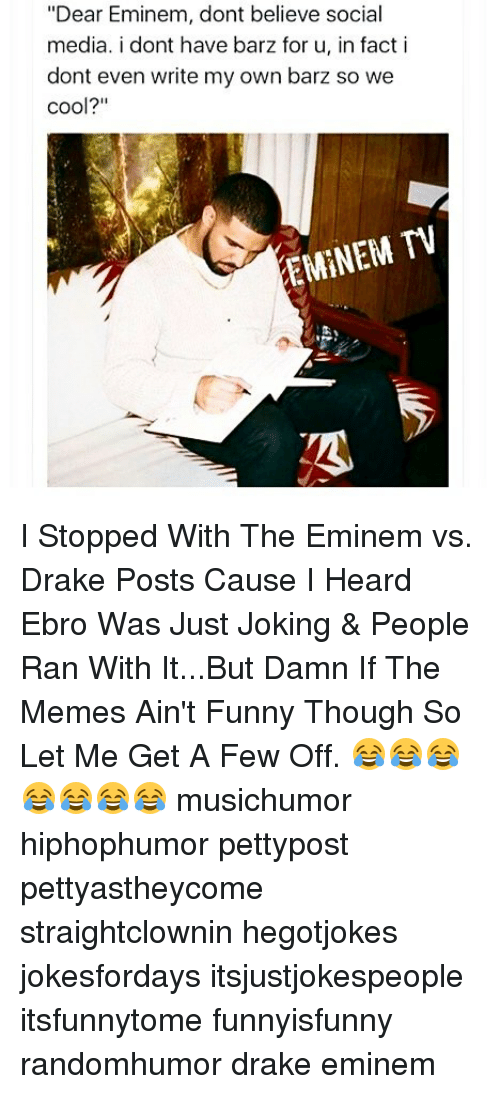 "Drake, Eminem, and Funny: ""Dear Eminem, dont believe social  media. i dont have barz for u, in fact i  dont even write my own barz so we  cool?""  EMINEM TV I Stopped With The Eminem vs. Drake Posts Cause I Heard Ebro Was Just Joking & People Ran With It...But Damn If The Memes Ain't Funny Though So Let Me Get A Few Off. 😂😂😂😂😂😂😂 musichumor hiphophumor pettypost pettyastheycome straightclownin hegotjokes jokesfordays itsjustjokespeople itsfunnytome funnyisfunny randomhumor drake eminem"