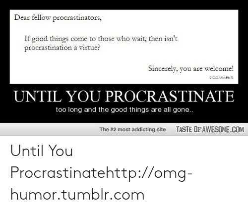 All Gone: Dear fellow procrastinators,  If good things come to those who wait, then isn't  procrastination a virtue?  Sincerely, you are welcome!  2COMMENTS  UNTIL YOU PROCRASTINATE  too long and the good things are all gone..  TASTE OF AWESOME.COM  The #2 most addicting site Until You Procrastinatehttp://omg-humor.tumblr.com