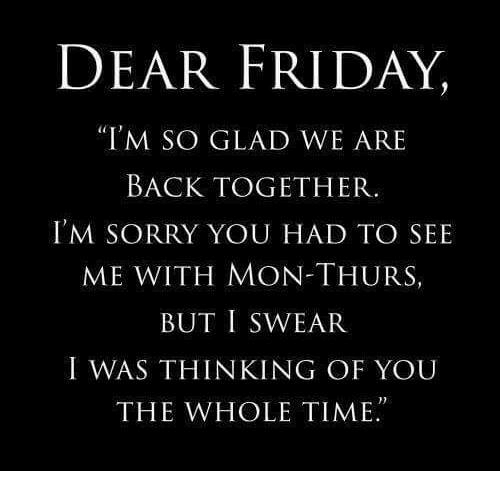 "Gladded: DEAR FRIDAY,  ""I'M SO GLAD WE ARE  BACK TOGETHER.  I'M SORRY YOU HAD TO SEE  ME WITH MON-THURS  BUT I SWEAR  I WAS THINKING OF YOU  THE WHOLE TIME."