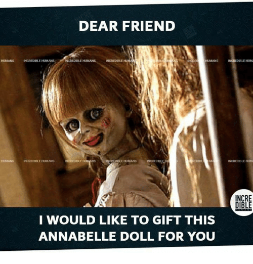 Dear Friend Humans Incredible Humans Incredible Humans Incre Humans Ncredible Hum Humans Incredible Humans 타rjmans Edib Um Incredible Hum Inc I Would Like To Gift This Annabelle Doll For You Meme