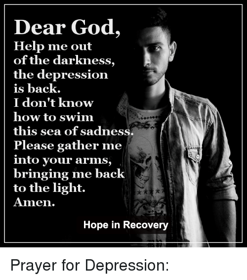 God Help Me: Dear God,  Help me out  of the darkness  the depression  is back.  I don't know  how to swim  this sea of sadness.  Please gather me  into your arms,  bringing me back  to the light.  Amen.  Hope in Recovery Prayer for Depression: