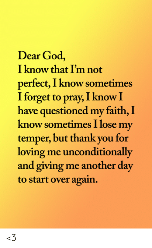 God, Memes, and Thank You: Dear God,  I know that I'm not  perfect, I know sometimes  I forget to pray, I know I  have questioned my faith, I  know sometimes I lose my  temper, but thank you for  loving me unconditionally  and giving me another day  to start over again. <3
