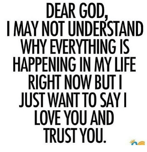 oas: DEAR GOD,  I MAY NOT UNDERSTAND  WHY EVERYTHING IS  HAPPENING IN MY LIFE  RIGHT NOW BUT I  JUST WANT TO SAY I  LOVE YOU AND  TRUST YOU  AS LI-Y  SF  ST G  DRNYUAD  SGYUS NI U.  EU  OA  GNY OTO ST  ID TH IN W UY  URG  TEMN  VE IN TAEU  YS  OENHwv  YHPIS LO  NY PE IG ST LO  PR  AJ