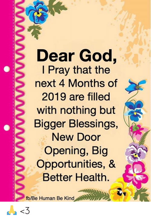 Blessings: Dear God,  I Pray that the  next 4 Months of  2019 are filled  with nothing but  Bigger Blessings,  New Door  Opening, Big  Opportunities, &  Better Health.  fb/Be Human Be Kind 🙏 <3