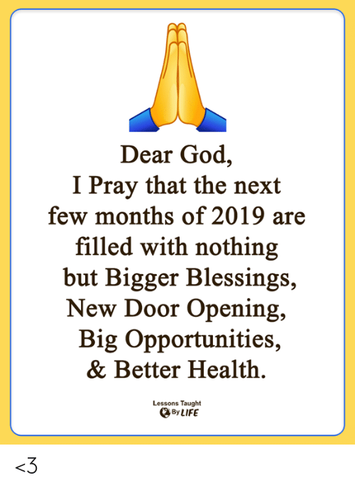 Blessings: Dear God,  I Pray that the next  few months of 2019 are  filled with nothing  but Bigger Blessings  New Door Opening,  Big Opportunities  & Better Health.  Lessons Taught  By LIFE <3
