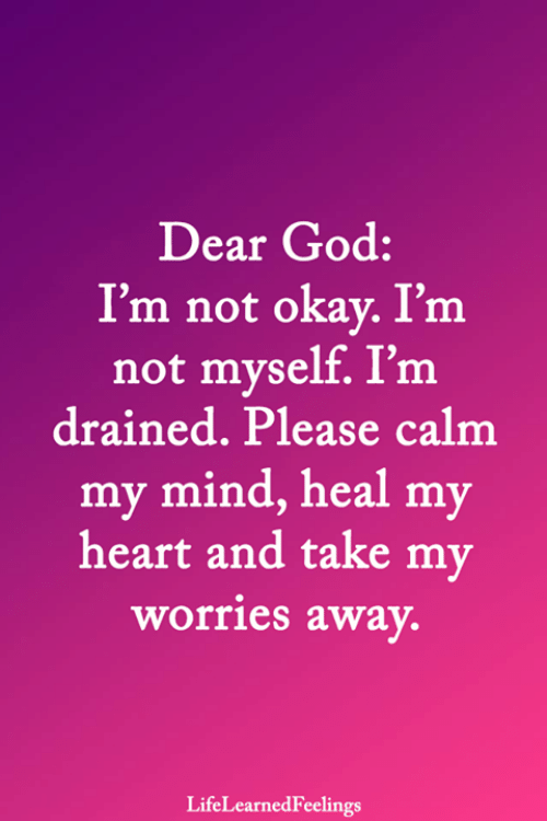God, Memes, and Heart: Dear God:  I'm not okay. I'm  not myself. I'm  drained. Please calm  my mind, heal my  heart and take my  worries away.  LifeLearnedFeelings