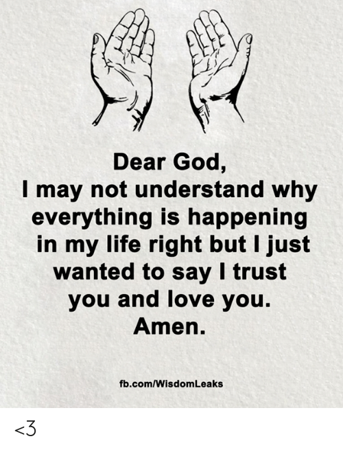 amen: Dear God,  may not understand why  everything is happening  in my life right but I just  wanted to say I trust  you and love you.  Amen.  fb.com/Wisdom Leaks <3