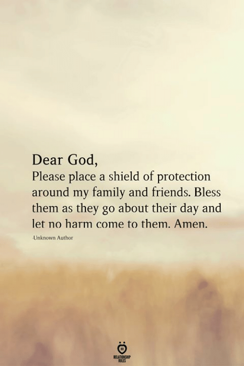 Family, Friends, and God: Dear God,  Please place a shield of protection  around my family and friends. Bless  them as they go about their day and  let no harm come to them. Amen.  Unknown Author  RELATIONSHIP  LES