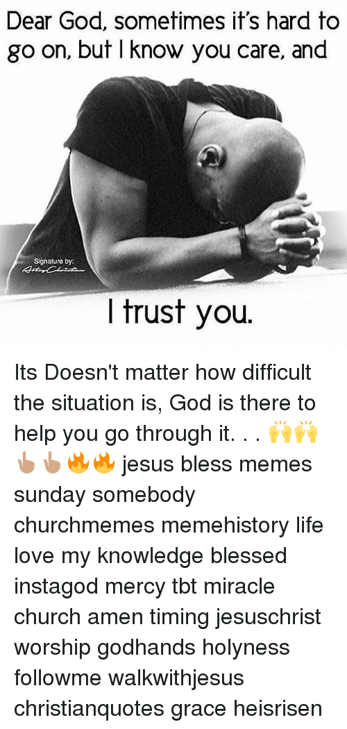 I Trust You: Dear God, sometimes it's hard to  go on, but I know you care, and  Signature by:  I trust you. Its Doesn't matter how difficult the situation is, God is there to help you go through it. . . 🙌🙌👆🏽👆🏽🔥🔥 jesus bless memes sunday somebody churchmemes memehistory life love my knowledge blessed instagod mercy tbt miracle church amen timing jesuschrist worship godhands holyness followme walkwithjesus christianquotes grace heisrisen