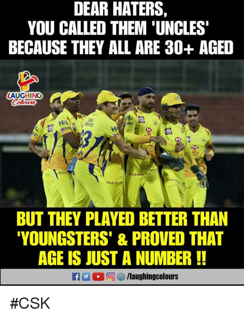 Indianpeoplefacebook, Age Is Just a Number, and Them: DEAR HATERS  YOU CALLED THEM 'UNCLES  BECAUSE THEY ALL ARE 30+ AGED  LAUGHING  HAR  BUT THEY PLAYED BETTER THAN  YOUNGSTERS' & PROVED THAT  AGE IS JUST A NUMBER!  RA. 1 2回汐/laughingcolours #CSK