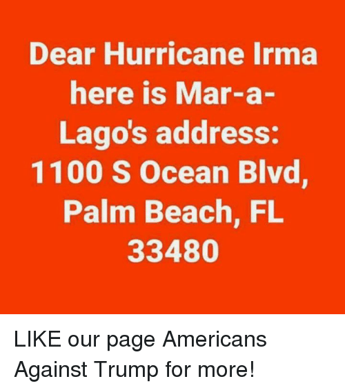 marred: Dear Hurricane Irma  here is Mar-a-  Lago's address:  1100 S Ocean Blvd  Palm Beach, FL  33480 LIKE our page Americans Against Trump for more!
