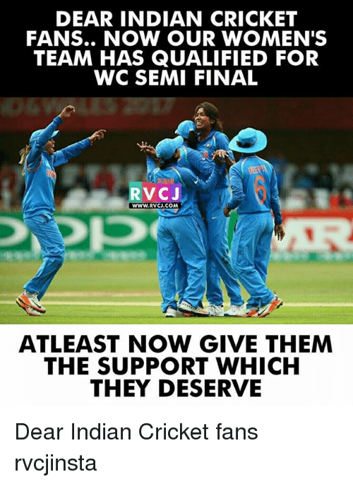 indian cricket: DEAR INDIAN CRICKET  FANS.. NOW OUR WOMEN'S  TEAM HAS QUALIFIED FOR  WC SEMI FINAL  RVCJ  WWW.RVCJ.COM  ATLEAST NOW GIVE THEM  THE SUPPORT WHICH  THEY DESERVE Dear Indian Cricket fans rvcjinsta