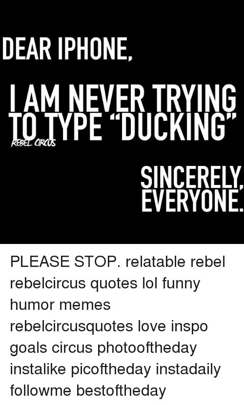 "iams: DEAR IPHONE  IAM NEVER TRYING  IO TYPE ""DUCKING  SINCERELY  EVERYONE PLEASE STOP. relatable rebel rebelcircus quotes lol funny humor memes rebelcircusquotes love inspo goals circus photooftheday instalike picoftheday instadaily followme bestoftheday"