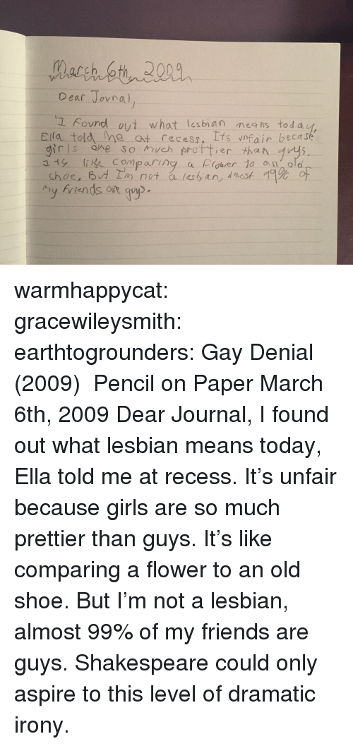 Friends, Girls, and Recess: Dear Jovno  L Fovnd ovt what lesbian neis tod a  Ela told me at recess, Ifs vnfair becare  girls ane so much prettier than rys  y friends ot guyp warmhappycat:  gracewileysmith:  earthtogrounders:  Gay Denial (2009) Pencil on Paper  March 6th, 2009 Dear Journal,  I found out what lesbian means today, Ella told me at recess. It's unfair because girls are so much prettier than guys. It's like comparing a flower to an old shoe. But I'm not a lesbian, almost 99% of my friends are guys.   Shakespeare could only aspire to this level of dramatic irony.