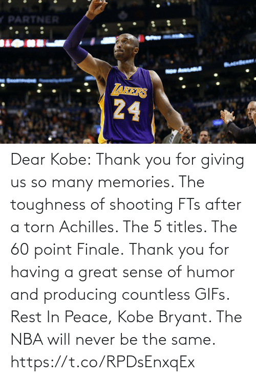 will: Dear Kobe:  Thank you for giving us so many memories. The toughness of shooting FTs after a torn Achilles. The 5 titles. The 60 point Finale.  Thank you for having a great sense of humor and producing countless GIFs.  Rest In Peace, Kobe Bryant.   The NBA will never be the same. https://t.co/RPDsEnxqEx