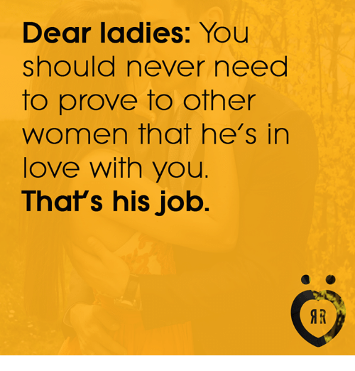 dears: Dear ladies: You  should never need  to prove to other  women that he's in  love with you.  That's his job  IR