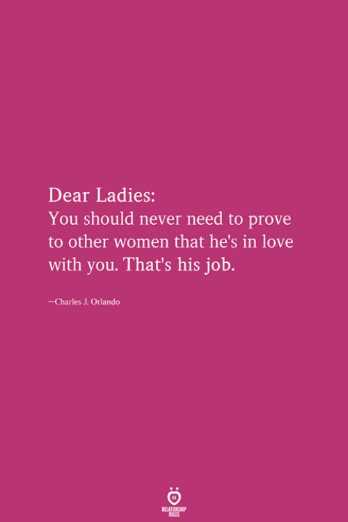 Love, Orlando, and Women: Dear Ladies:  You should never need to prove  to other women that he's in love  with you. That's his job.  -Charles J. Orlando