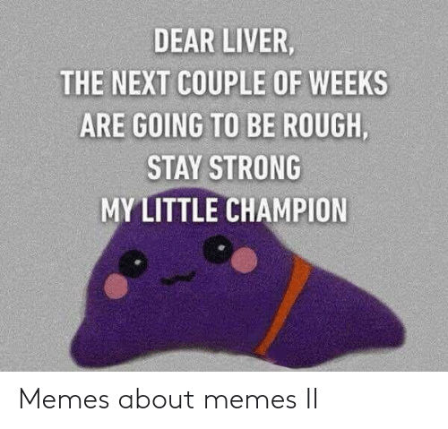 my little: DEAR LIVER,  THE NEXT COUPLE OF WEEKS  ARE GOING TO BE ROUGH,  STAY STRONG  MY LITTLE CHAMPION Memes about memes II