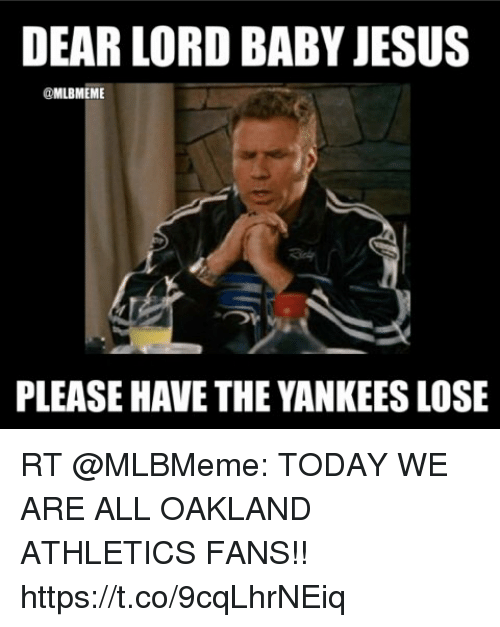 Jesus, Memes, and New York Yankees: DEAR LORD BABY JESUS  @MLBMEME  PLEASE HAVE THE YANKEES LOSE RT @MLBMeme: TODAY WE ARE ALL OAKLAND ATHLETICS FANS!! https://t.co/9cqLhrNEiq